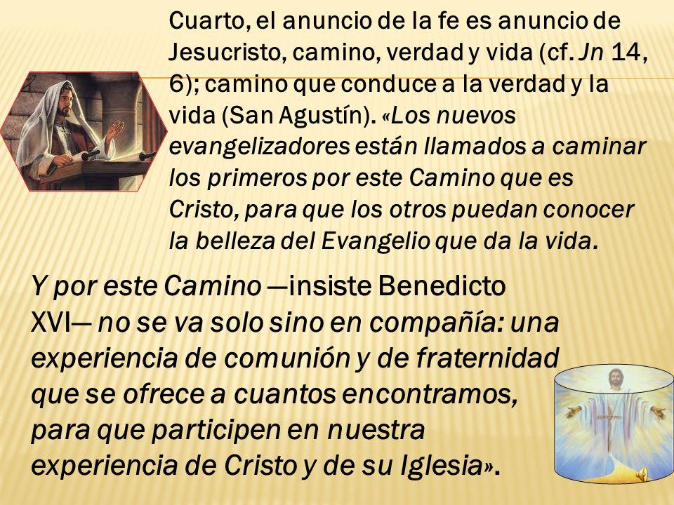 Cuarto, el anuncio de la fe es anuncio de Jesucristo, camino, verdad y vida (cf. Jn 14, 6); camino que conduce a la verdad y la vida (San Agustín). «Los nuevos evangelizadores están llamados a caminar los primeros por este Camino que es Cristo, para que los otros puedan conocer la belleza del Evangelio que da la vida.