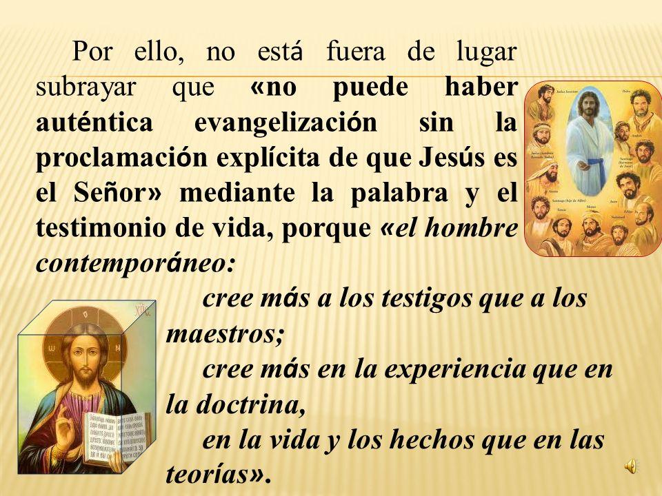Por ello, no está fuera de lugar subrayar que «no puede haber auténtica evangelización sin la proclamación explícita de que Jesús es el Señor» mediante la palabra y el testimonio de vida, porque «el hombre contemporáneo: