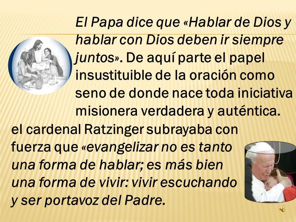 El Papa dice que «Hablar de Dios y hablar con Dios deben ir siempre juntos». De aquí parte el papel insustituible de la oración como seno de donde nace toda iniciativa misionera verdadera y auténtica.