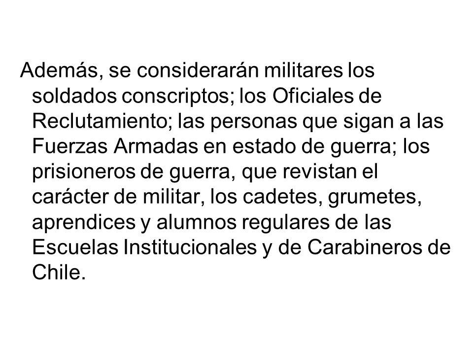 Además, se considerarán militares los soldados conscriptos; los Oficiales de Reclutamiento; las personas que sigan a las Fuerzas Armadas en estado de guerra; los prisioneros de guerra, que revistan el carácter de militar, los cadetes, grumetes, aprendices y alumnos regulares de las Escuelas Institucionales y de Carabineros de Chile.