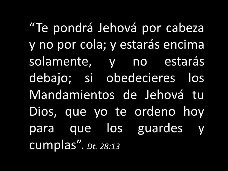 Te pondrá Jehová por cabeza y no por cola; y estarás encima solamente, y no estarás debajo; si obedecieres los Mandamientos de Jehová tu Dios, que yo te ordeno hoy para que los guardes y cumplas .