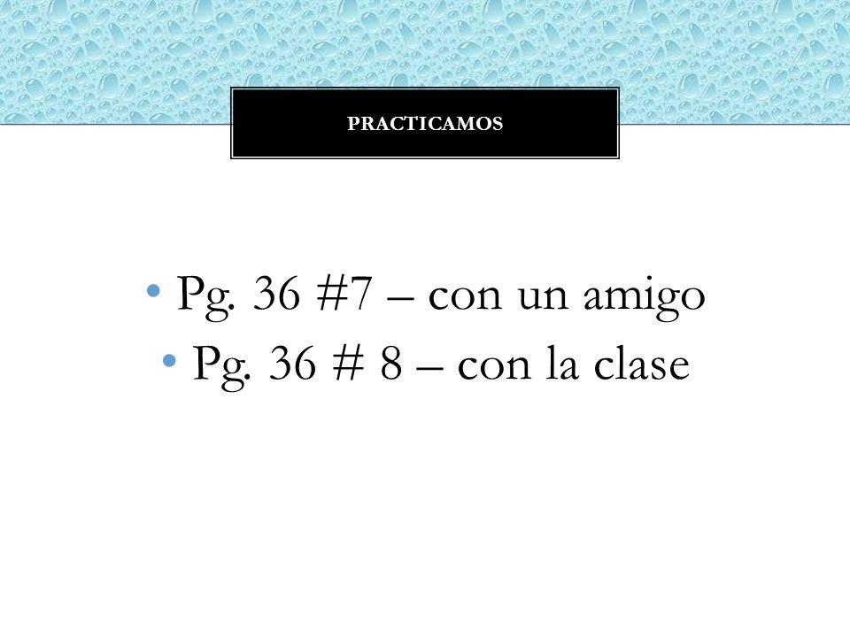 practicamos Pg. 36 #7 – con un amigo Pg. 36 # 8 – con la clase