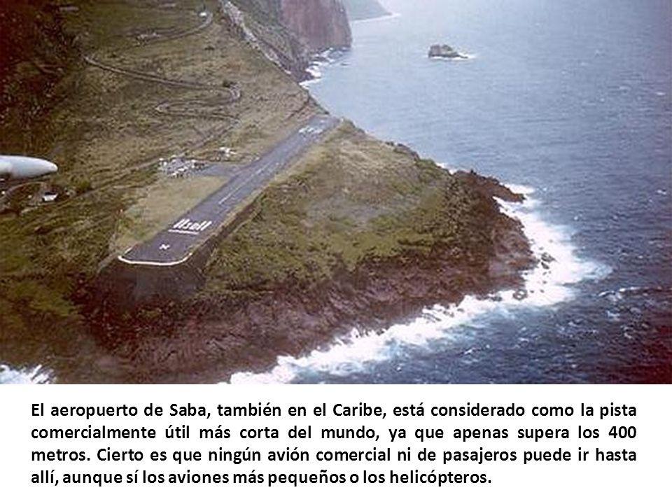 El aeropuerto de Saba, también en el Caribe, está considerado como la pista comercialmente útil más corta del mundo, ya que apenas supera los 400 metros.