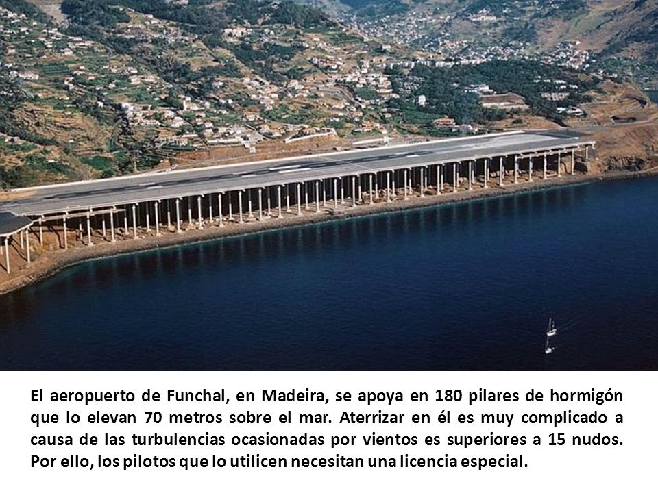 El aeropuerto de Funchal, en Madeira, se apoya en 180 pilares de hormigón que lo elevan 70 metros sobre el mar.
