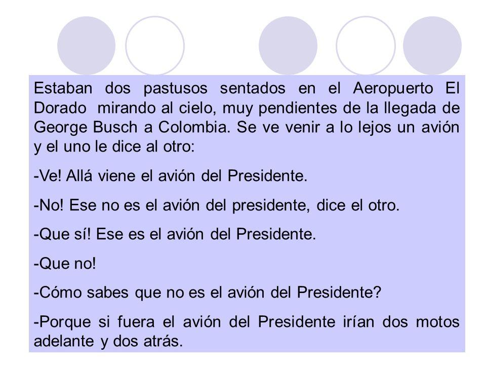 Estaban dos pastusos sentados en el Aeropuerto El Dorado mirando al cielo, muy pendientes de la llegada de George Busch a Colombia. Se ve venir a lo lejos un avión y el uno le dice al otro: