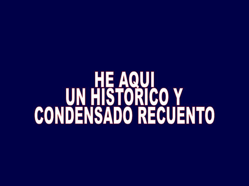 HE AQUI UN HISTORICO Y CONDENSADO RECUENTO