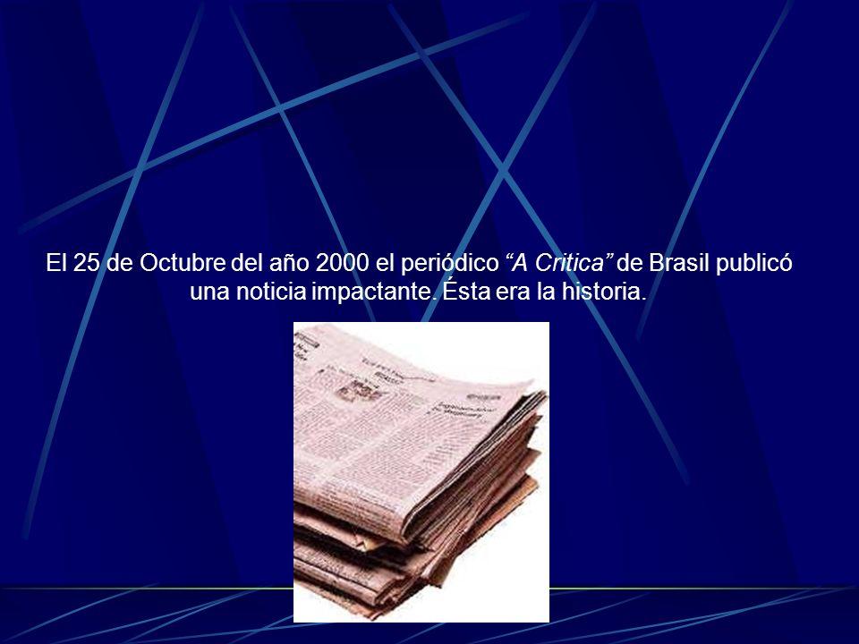 El 25 de Octubre del año 2000 el periódico A Critica de Brasil publicó una noticia impactante.
