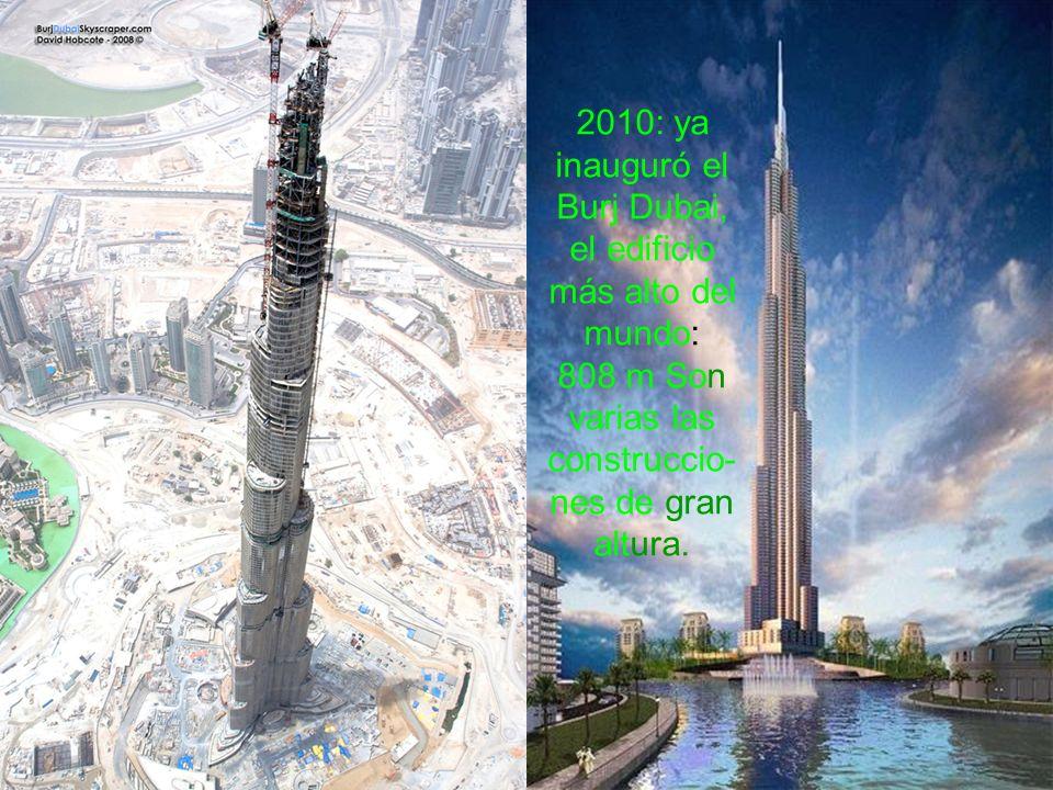 2010: ya inauguró el Burj Dubai, el edificio más alto del mundo: 808 m Son varias las construccio-nes de gran altura.