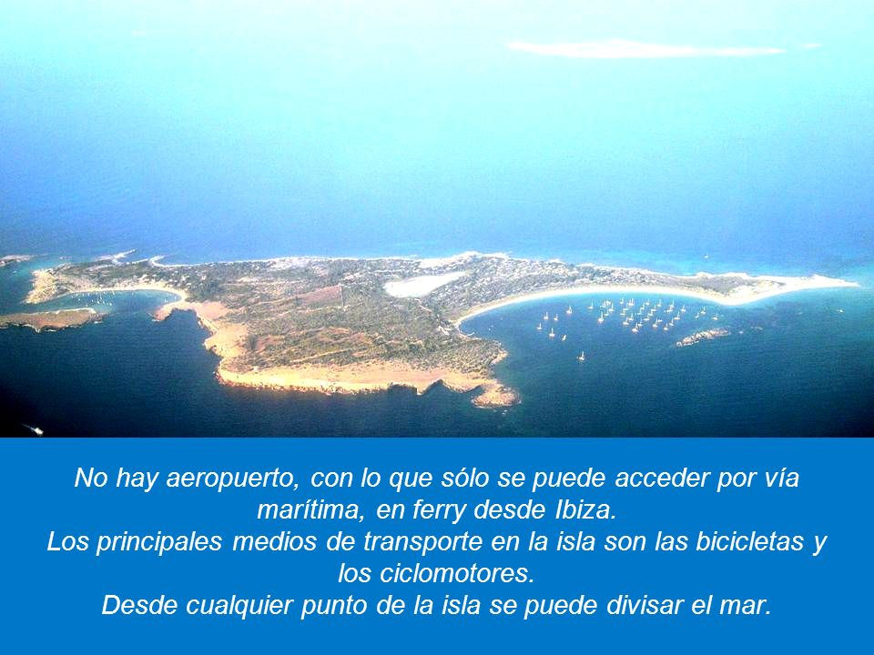 No hay aeropuerto, con lo que sólo se puede acceder por vía marítima, en ferry desde Ibiza.