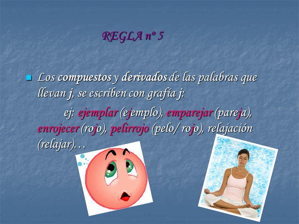 REGLA nº 5 Los compuestos y derivados de las palabras que llevan j, se escriben con grafía j: