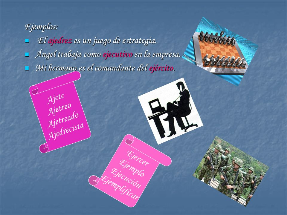 Ejemplos: El ajedrez es un juego de estrategia. Ángel trabaja como ejecutivo en la empresa. Mi hermano es el comandante del ejército.