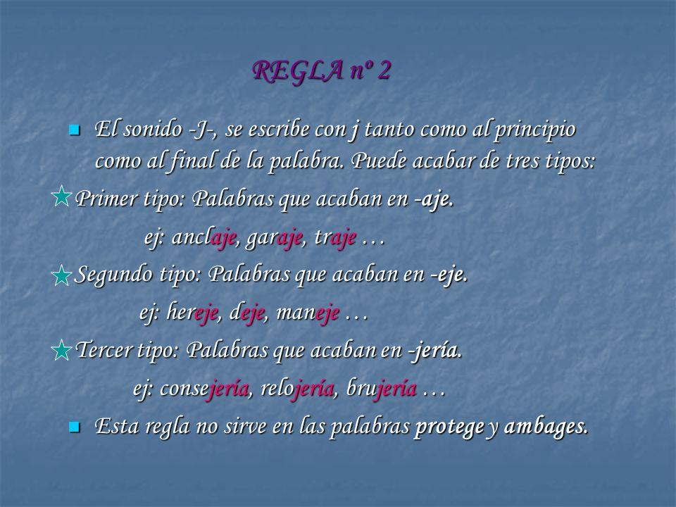 REGLA nº 2 El sonido -J-, se escribe con j tanto como al principio como al final de la palabra. Puede acabar de tres tipos: