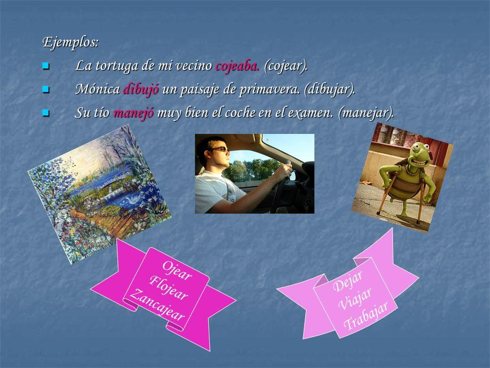 Ejemplos: La tortuga de mi vecino cojeaba. (cojear). Mónica dibujó un paisaje de primavera. (dibujar).