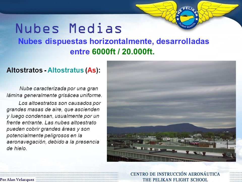 Nubes Medias Nubes dispuestas horizontalmente, desarrolladas entre 6000ft / 20.000ft. Altostratos - Altostratus (As):