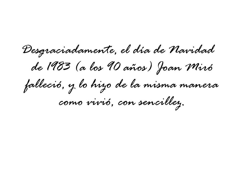 Desgraciadamente, el día de Navidad de 1983 (a los 90 años) Joan Miró falleció, y lo hizo de la misma manera como vivió, con sencillez.