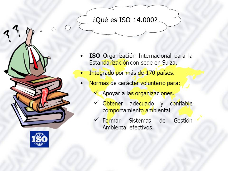 ¿Qué es ISO 14.000 ISO Organización Internacional para la Estandarización con sede en Suiza. Integrado por más de 170 países.