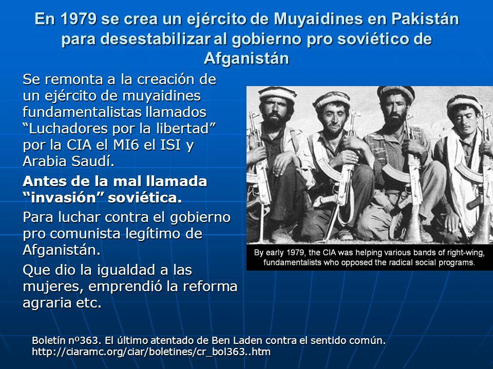 En 1979 se crea un ejército de Muyaidines en Pakistán para desestabilizar al gobierno pro soviético de Afganistán