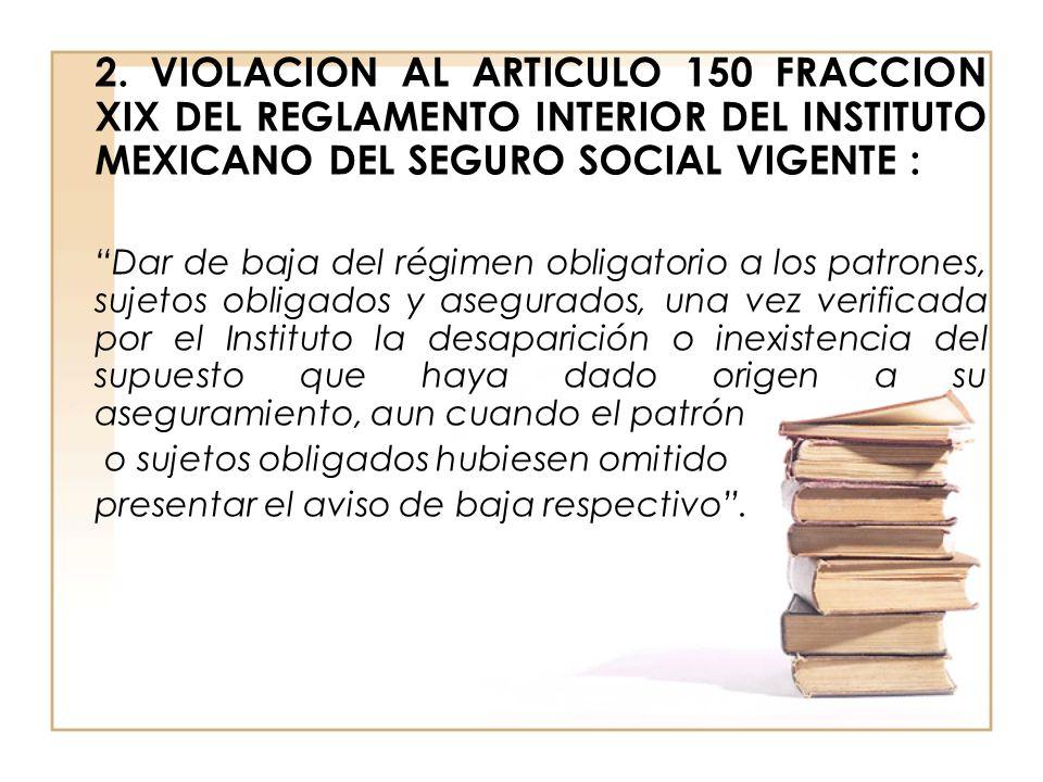 2. VIOLACION AL ARTICULO 150 FRACCION XIX DEL REGLAMENTO INTERIOR DEL INSTITUTO MEXICANO DEL SEGURO SOCIAL VIGENTE :