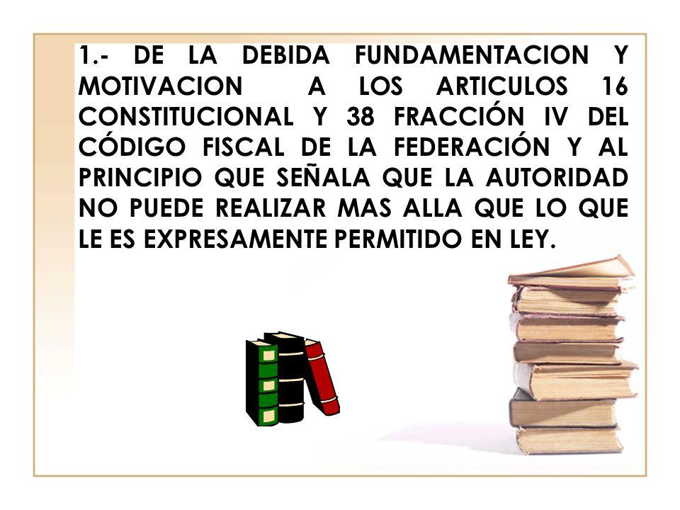 1.- DE LA DEBIDA FUNDAMENTACION Y MOTIVACION A LOS ARTICULOS 16 CONSTITUCIONAL Y 38 FRACCIÓN IV DEL CÓDIGO FISCAL DE LA FEDERACIÓN Y AL PRINCIPIO QUE SEÑALA QUE LA AUTORIDAD NO PUEDE REALIZAR MAS ALLA QUE LO QUE LE ES EXPRESAMENTE PERMITIDO EN LEY.