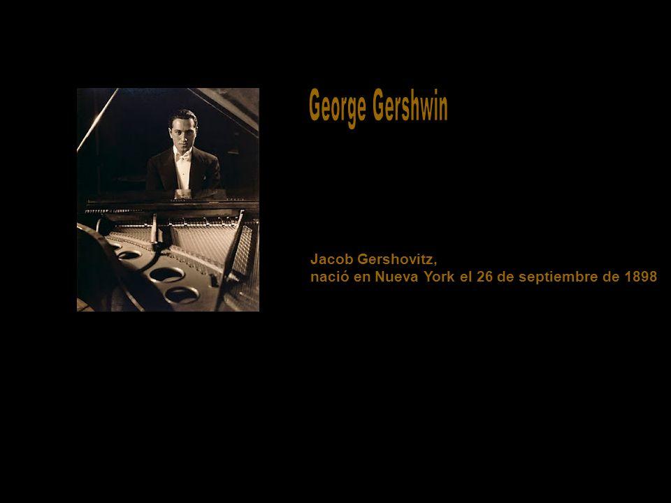 George Gershwin Jacob Gershovitz, nació en Nueva York el 26 de septiembre de 1898