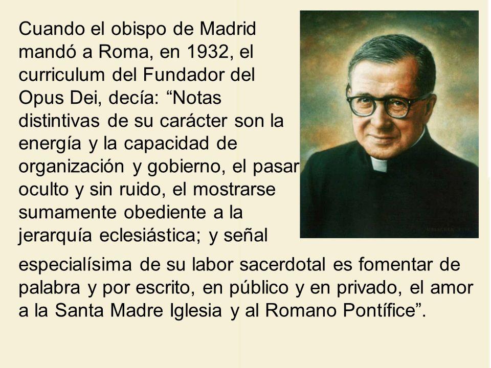 Cuando el obispo de Madrid mandó a Roma, en 1932, el curriculum del Fundador del Opus Dei, decía: Notas distintivas de su carácter son la energía y la capacidad de organización y gobierno, el pasar oculto y sin ruido, el mostrarse sumamente obediente a la jerarquía eclesiástica; y señal