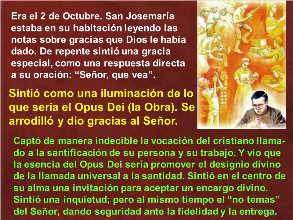 Era el 2 de Octubre. San Josemaría estaba en su habitación leyendo las notas sobre gracias que Dios le había dado. De repente sintió una gracia especial, como una respuesta directa a su oración: Señor, que vea .