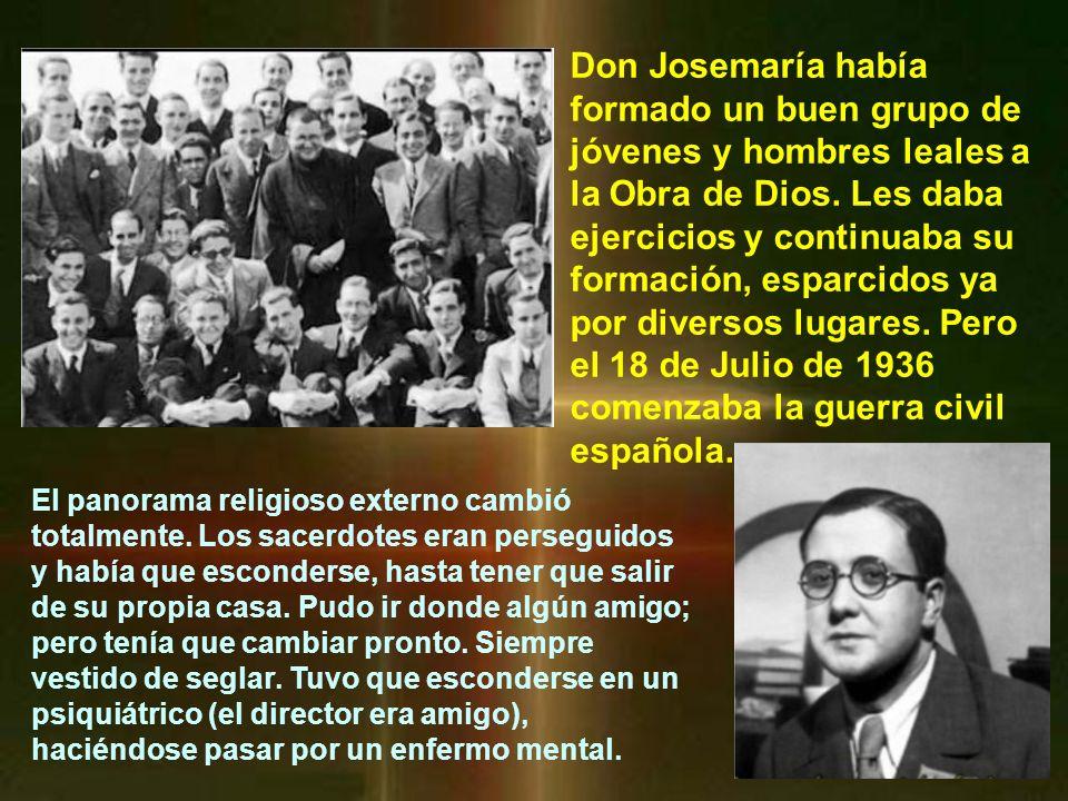 Don Josemaría había formado un buen grupo de jóvenes y hombres leales a la Obra de Dios. Les daba ejercicios y continuaba su formación, esparcidos ya por diversos lugares. Pero el 18 de Julio de 1936 comenzaba la guerra civil española.
