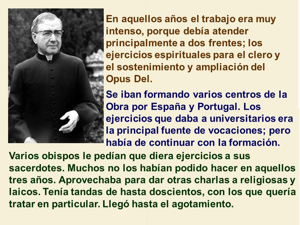 En aquellos años el trabajo era muy intenso, porque debía atender principalmente a dos frentes; los ejercicios espirituales para el clero y el sostenimiento y ampliación del Opus Del.