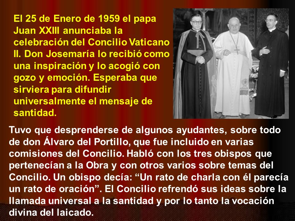 El 25 de Enero de 1959 el papa Juan XXIII anunciaba la celebración del Concilio Vaticano II. Don Josemaría lo recibió como una inspiración y lo acogió con gozo y emoción. Esperaba que sirviera para difundir universalmente el mensaje de santidad.