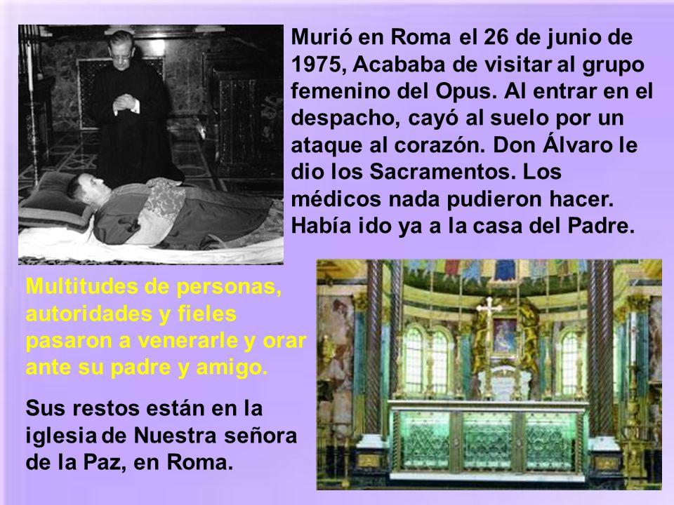 Murió en Roma el 26 de junio de 1975, Acababa de visitar al grupo femenino del Opus. Al entrar en el despacho, cayó al suelo por un ataque al corazón. Don Álvaro le dio los Sacramentos. Los médicos nada pudieron hacer. Había ido ya a la casa del Padre.