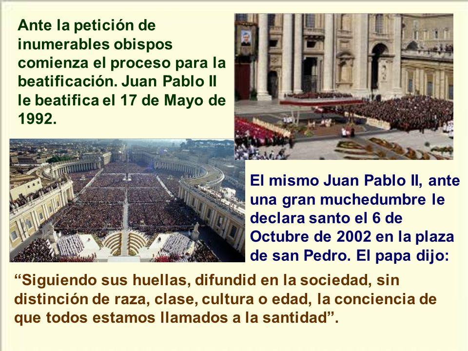 Ante la petición de inumerables obispos comienza el proceso para la beatificación. Juan Pablo II le beatifica el 17 de Mayo de 1992.