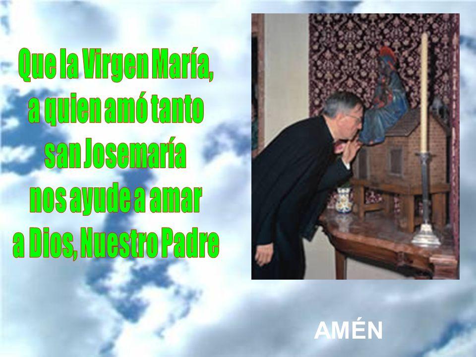 Que la Virgen María, a quien amó tanto san Josemaría nos ayude a amar a Dios, Nuestro Padre AMÉN