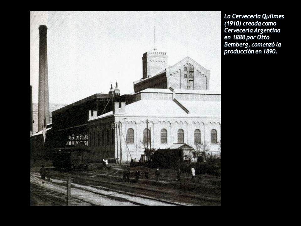 La Cervecería Quilmes (1910) creada como Cervecería Argentina en 1888 por Otto Bemberg, comenzó la producción en 1890.