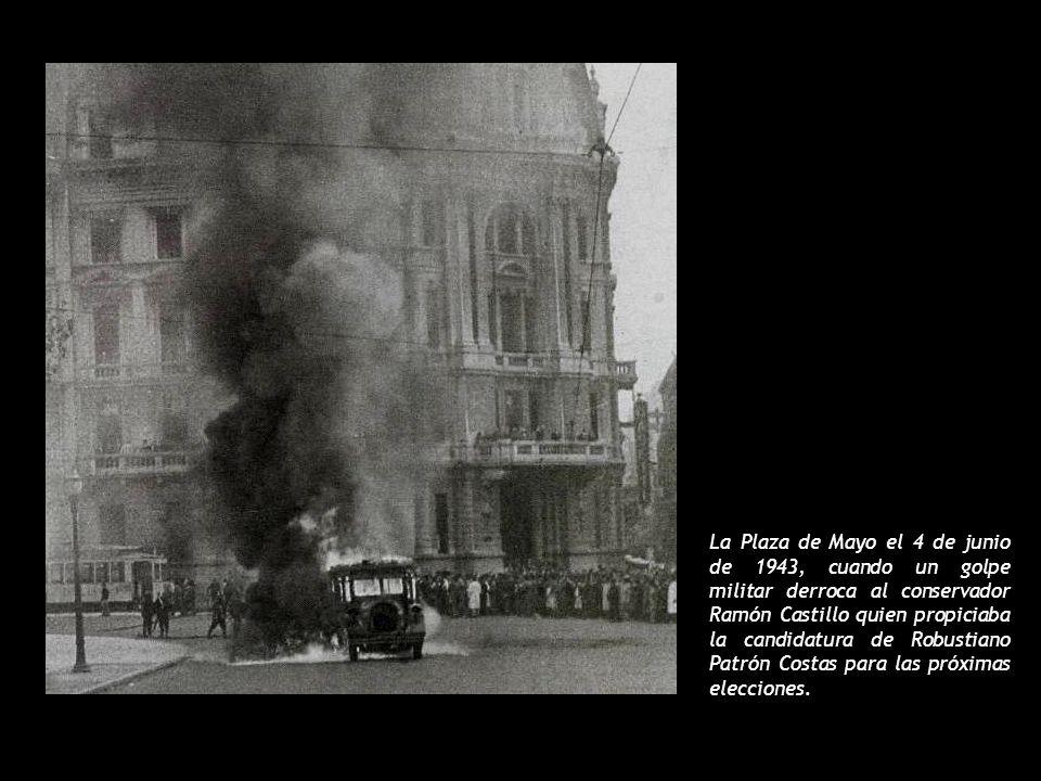 La Plaza de Mayo el 4 de junio de 1943, cuando un golpe militar derroca al conservador Ramón Castillo quien propiciaba la candidatura de Robustiano Patrón Costas para las próximas elecciones.