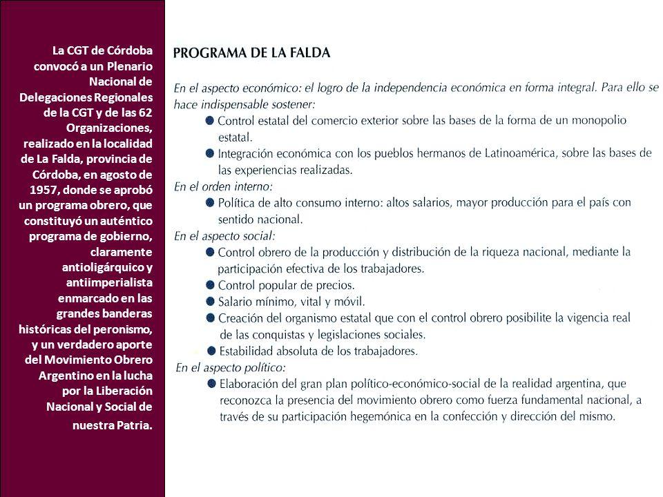 La CGT de Córdoba convocó a un Plenario Nacional de Delegaciones Regionales de la CGT y de las 62 Organizaciones, realizado en la localidad de La Falda, provincia de Córdoba, en agosto de 1957, donde se aprobó un programa obrero, que constituyó un auténtico programa de gobierno, claramente antioligárquico y antiimperialista enmarcado en las grandes banderas históricas del peronismo, y un verdadero aporte del Movimiento Obrero Argentino en la lucha por la Liberación Nacional y Social de nuestra Patria.