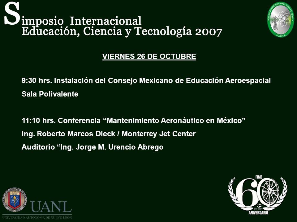 VIERNES 26 DE OCTUBRE 9:30 hrs. Instalación del Consejo Mexicano de Educación Aeroespacial. Sala Polivalente.