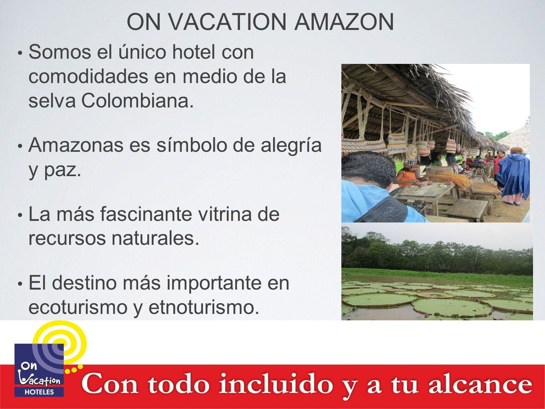 ON VACATION AMAZON Somos el único hotel con comodidades en medio de la selva Colombiana. Amazonas es símbolo de alegría y paz.
