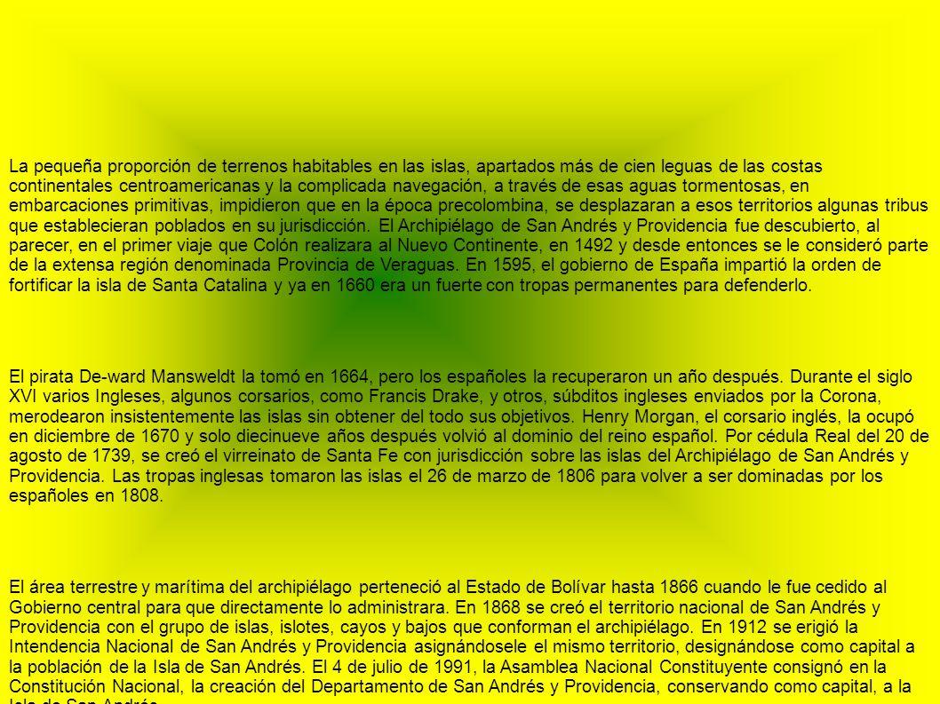 La pequeña proporción de terrenos habitables en las islas, apartados más de cien leguas de las costas continentales centroamericanas y la complicada navegación, a través de esas aguas tormentosas, en embarcaciones primitivas, impidieron que en la época precolombina, se desplazaran a esos territorios algunas tribus que establecieran poblados en su jurisdicción. El Archipiélago de San Andrés y Providencia fue descubierto, al parecer, en el primer viaje que Colón realizara al Nuevo Continente, en 1492 y desde entonces se le consideró parte de la extensa región denominada Provincia de Veraguas. En 1595, el gobierno de España impartió la orden de fortificar la isla de Santa Catalina y ya en 1660 era un fuerte con tropas permanentes para defenderlo.