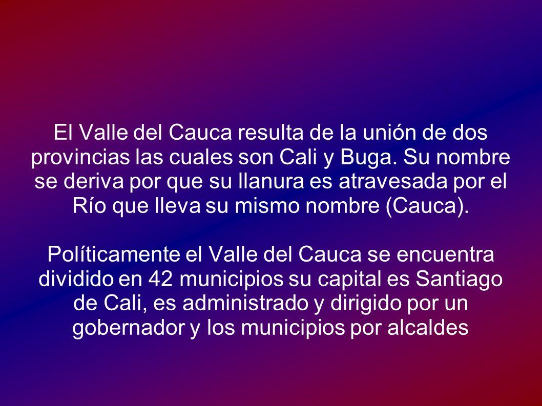 El Valle del Cauca resulta de la unión de dos provincias las cuales son Cali y Buga. Su nombre se deriva por que su llanura es atravesada por el Río que lleva su mismo nombre (Cauca).