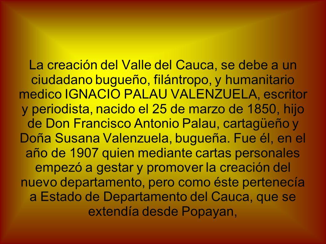La creación del Valle del Cauca, se debe a un ciudadano bugueño, filántropo, y humanitario medico IGNACIO PALAU VALENZUELA, escritor y periodista, nacido el 25 de marzo de 1850, hijo de Don Francisco Antonio Palau, cartagüeño y Doña Susana Valenzuela, bugueña.
