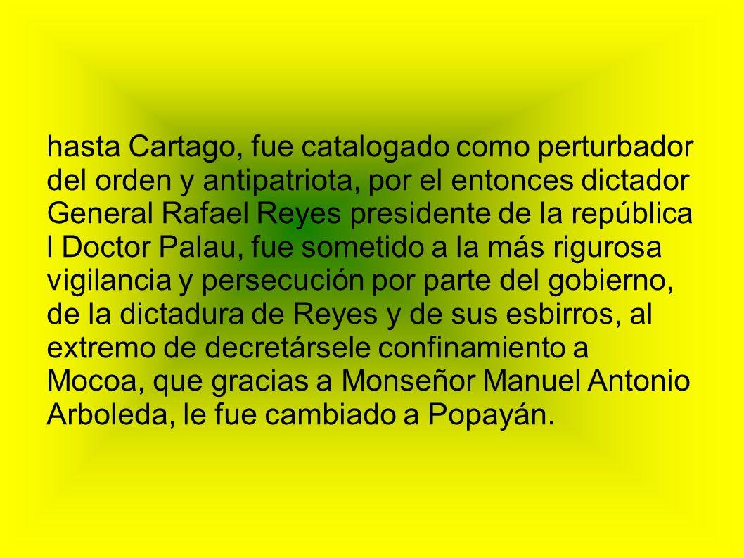 hasta Cartago, fue catalogado como perturbador del orden y antipatriota, por el entonces dictador General Rafael Reyes presidente de la república
