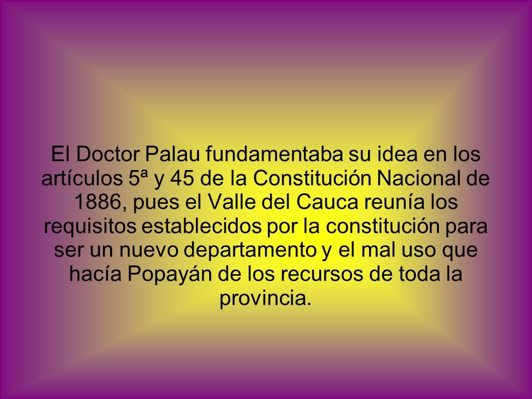 El Doctor Palau fundamentaba su idea en los artículos 5ª y 45 de la Constitución Nacional de 1886, pues el Valle del Cauca reunía los requisitos establecidos por la constitución para ser un nuevo departamento y el mal uso que hacía Popayán de los recursos de toda la provincia.