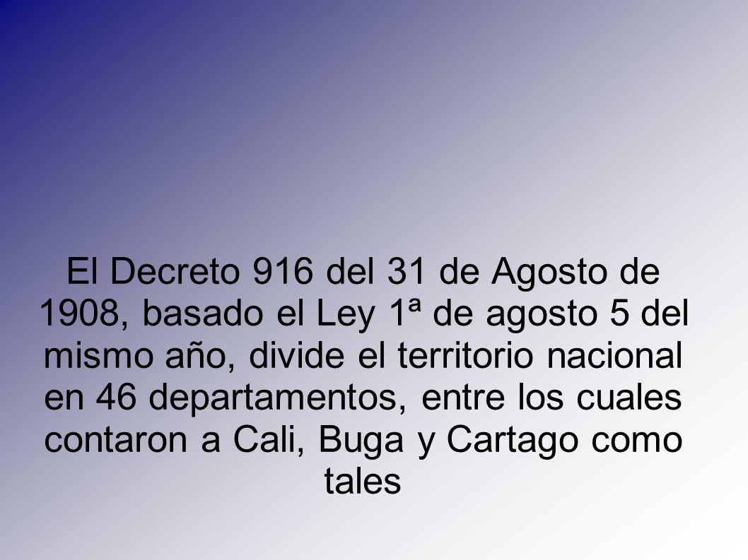 El Decreto 916 del 31 de Agosto de 1908, basado el Ley 1ª de agosto 5 del mismo año, divide el territorio nacional en 46 departamentos, entre los cuales contaron a Cali, Buga y Cartago como