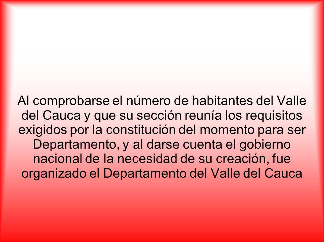 Al comprobarse el número de habitantes del Valle del Cauca y que su sección reunía los requisitos exigidos por la constitución del momento para ser Departamento, y al darse cuenta el gobierno nacional de la necesidad de su creación, fue organizado el Departamento del Valle del Cauca