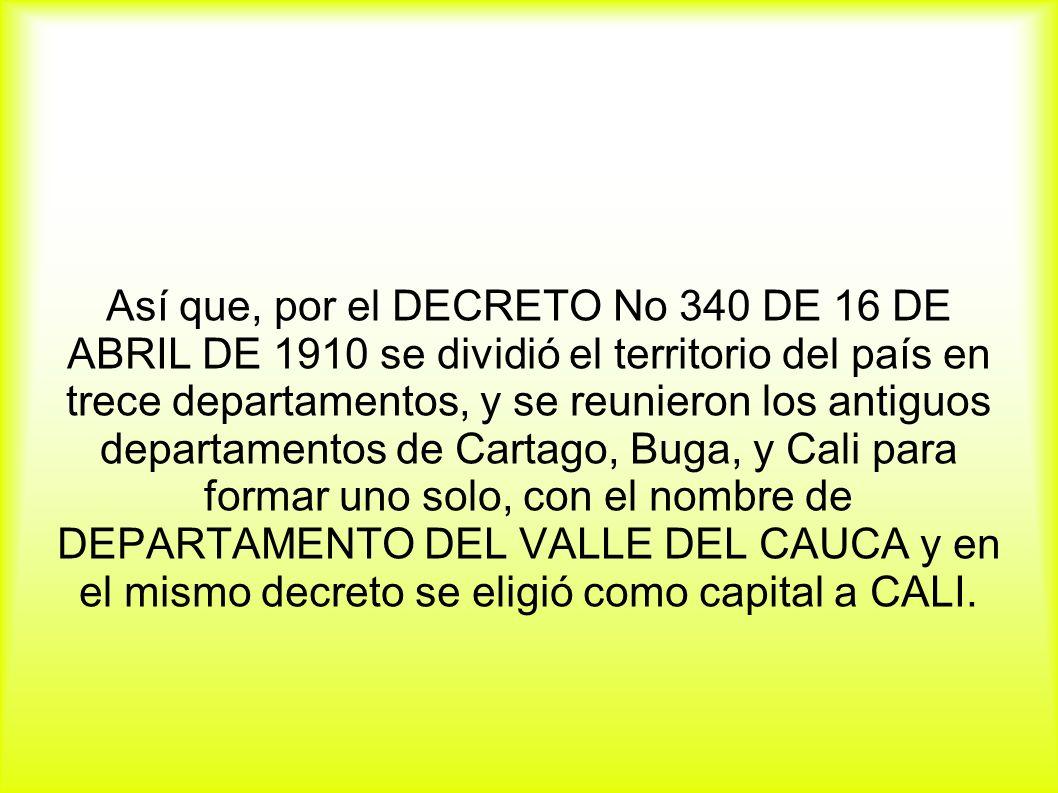 Así que, por el DECRETO No 340 DE 16 DE ABRIL DE 1910 se dividió el territorio del país en trece departamentos, y se reunieron los antiguos departamentos de Cartago, Buga, y Cali para formar uno solo, con el nombre de DEPARTAMENTO DEL VALLE DEL CAUCA y en el mismo decreto se eligió como capital a CALI.