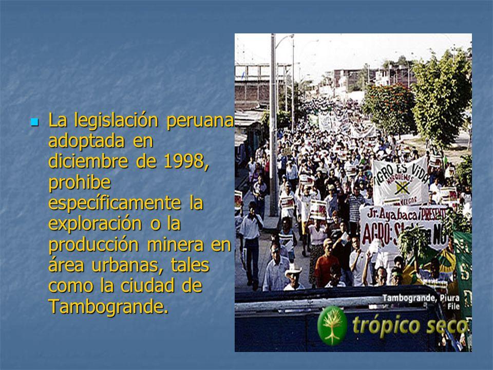 La legislación peruana adoptada en diciembre de 1998, prohibe específicamente la exploración o la producción minera en área urbanas, tales como la ciudad de Tambogrande.