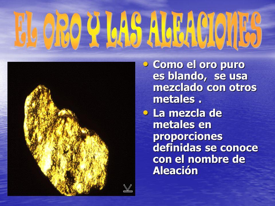 EL ORO Y LAS ALEACIONES Como el oro puro es blando, se usa mezclado con otros metales .