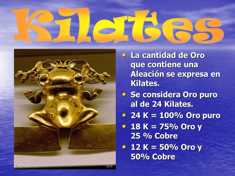 Kilates La cantidad de Oro que contiene una Aleación se expresa en Kilates. Se considera Oro puro al de 24 Kilates.