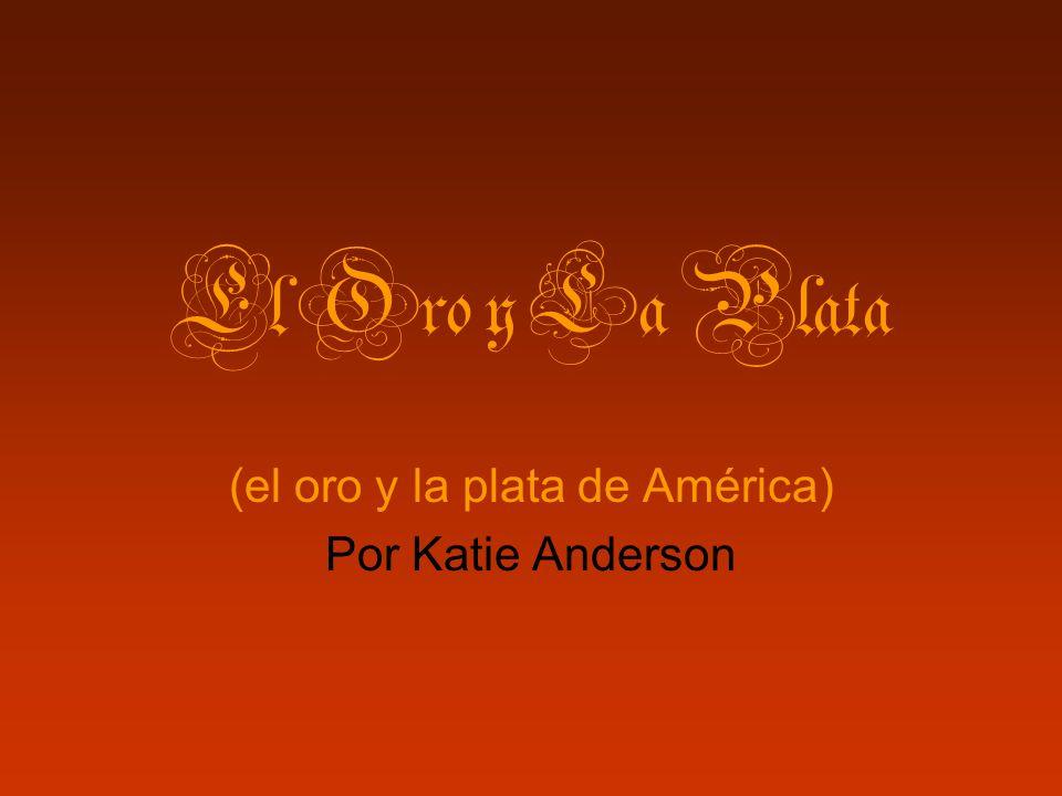 (el oro y la plata de América) Por Katie Anderson
