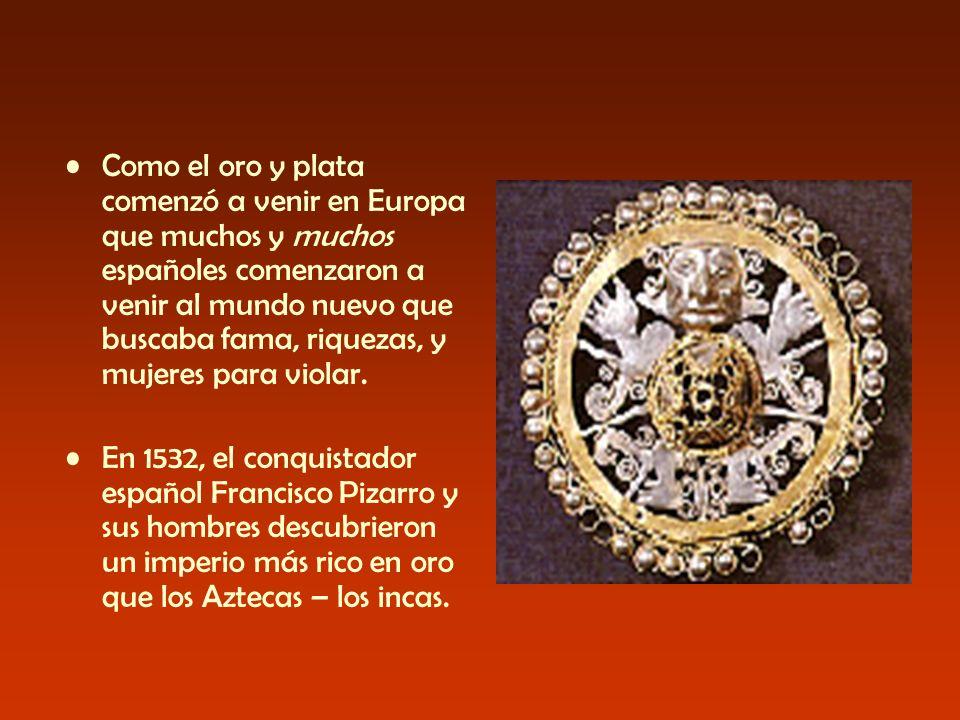 Como el oro y plata comenzó a venir en Europa que muchos y muchos españoles comenzaron a venir al mundo nuevo que buscaba fama, riquezas, y mujeres para violar.